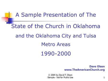 © 2004 by David T. Olson Sample - Not for Public Use1 A Sample Presentation of The State of the Church in Oklahoma and the Oklahoma City and Tulsa Metro.