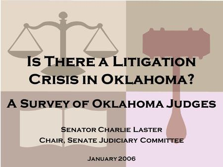 Is There a Litigation Crisis in Oklahoma? A Survey of Oklahoma Judges Senator Charlie Laster Chair, Senate Judiciary Committee January 2006.