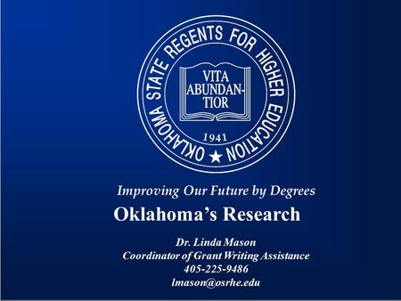 Oklahoma's Research Improving Our Future by Degrees Dr. Linda Mason Coordinator of Grant Writing Assistance 405-225-9486