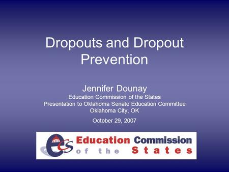 Dropouts and Dropout Prevention Jennifer Dounay Education Commission of the States Presentation to Oklahoma Senate Education Committee Oklahoma City, OK.