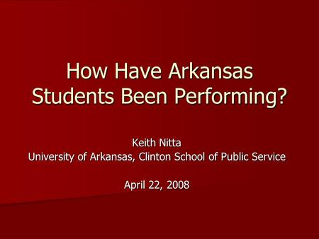 How Have Arkansas Students Been Performing? Keith Nitta University of Arkansas, Clinton School of Public Service April 22, 2008.