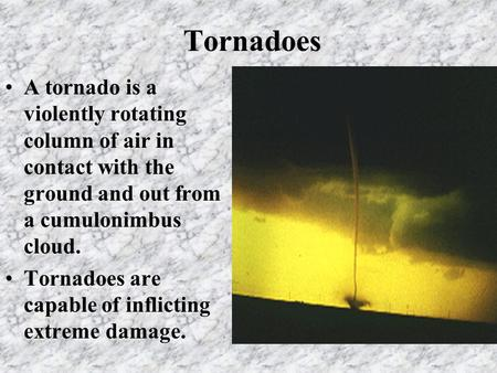 Tornadoes A tornado is a violently rotating column of air in contact with the ground and out from a cumulonimbus cloud. Tornadoes are capable of inflicting.
