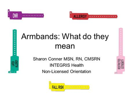 Armbands: What do they mean Sharon Conner MSN, RN, CMSRN INTEGRIS Health Non-Licensed Orientation.