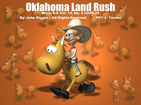 Oklahoma Land Rush Music K-8 Vol. 19, No. 4 CD#8-25 By: John Riggio – All Rights Reserved PPT: L. Trewin.