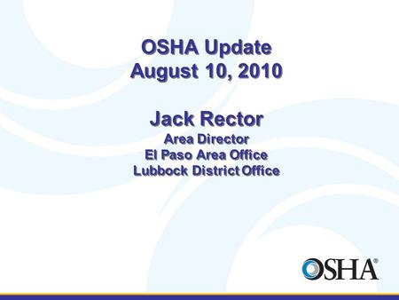 OSHA Update August 10, 2010 Jack Rector Area Director El Paso Area Office Lubbock District Office.
