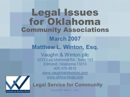 Copyright 2007, Matthew L. Winton Legal Issues for Oklahoma Community Associations March 2007 Matthew L. Winton, Esq. Vaughn & Winton pllc 3233 East Memorial.
