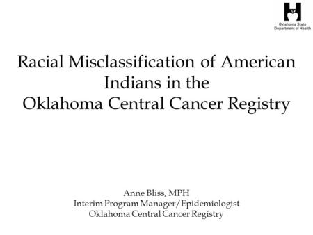 Racial Misclassification of American Indians in the Oklahoma Central Cancer Registry Anne Bliss, MPH Interim Program Manager/Epidemiologist Oklahoma Central.