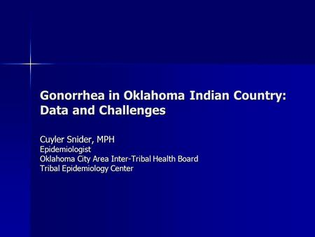 Gonorrhea in Oklahoma Indian Country: Data and Challenges Cuyler Snider, MPH Epidemiologist Oklahoma City Area Inter-Tribal Health Board Tribal Epidemiology.