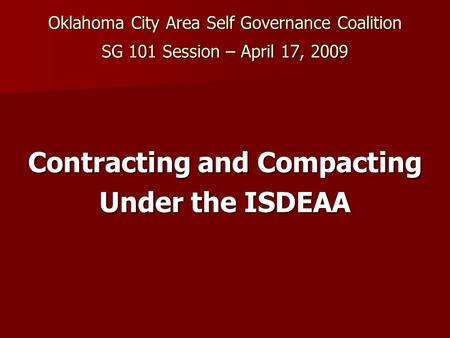 Oklahoma City Area Self Governance Coalition SG 101 Session – April 17, 2009 Contracting and Compacting Under the ISDEAA.