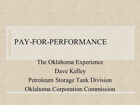 PAY-FOR-PERFORMANCE The Oklahoma Experience Dave Kelley Petroleum Storage Tank Division Oklahoma Corporation Commission.