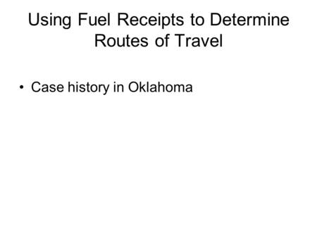 Using Fuel Receipts to Determine Routes of Travel Case history in Oklahoma.