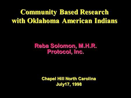 Community Based Research with Oklahoma American Indians Reba Solomon, M.H.R. Protocol, Inc. Chapel Hill North Carolina July17, 1998.