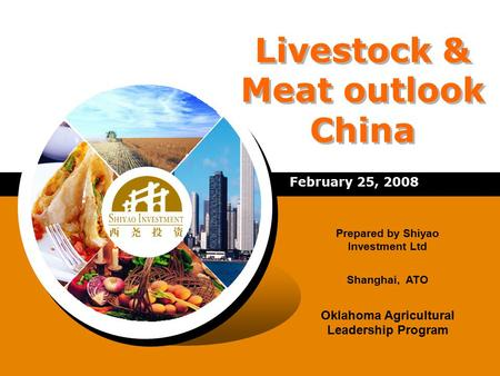 Livestock & Meat outlook China February 25, 2008 Prepared by Shiyao Investment Ltd Shanghai, ATO Oklahoma Agricultural Leadership Program.