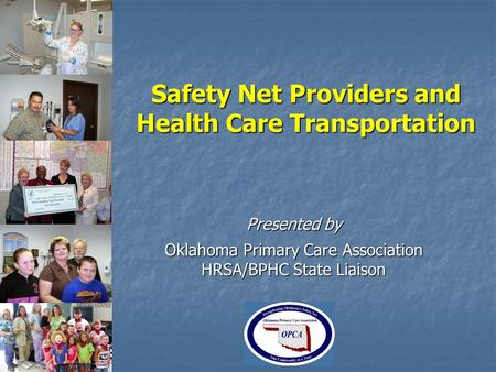 Safety Net Providers and Health Care Transportation Presented by Oklahoma Primary Care Association HRSA/BPHC State Liaison.