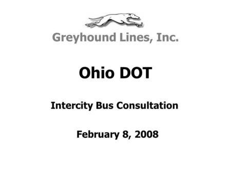 Ohio DOT Greyhound Lines, Inc. February 8, 2008 Intercity Bus Consultation.