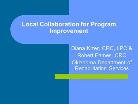 Local Collaboration for Program Improvement Diana Kizer, CRC, LPC & Robert Eames, CRC Oklahoma Department of Rehabilitation Services.