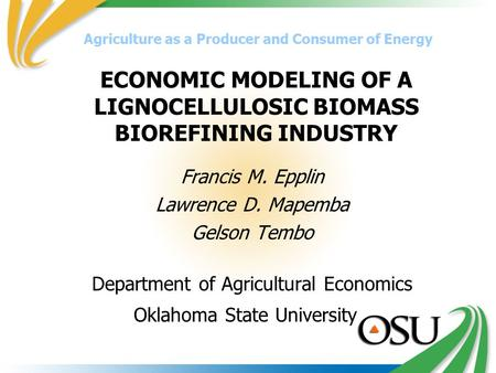 ECONOMIC MODELING OF A LIGNOCELLULOSIC BIOMASS BIOREFINING INDUSTRY Francis M. Epplin Lawrence D. Mapemba Gelson Tembo Department of Agricultural Economics.
