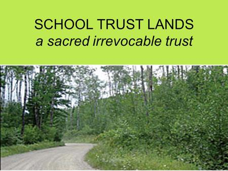 "SCHOOL TRUST LANDS a sacred irrevocable trust. United States Supreme Court ""All these restrictions in combination indicate Congress' concern both that."
