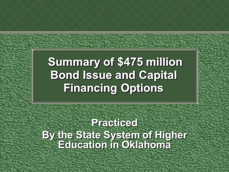 Summary of $475 million Bond Issue and Capital Financing Options Practiced By the State System of Higher Education in Oklahoma Practiced By the State System.
