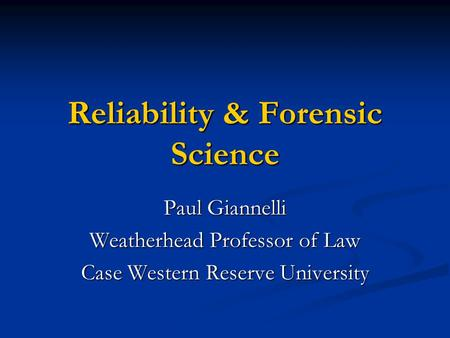 Reliability & Forensic Science Paul Giannelli Weatherhead Professor of Law Case Western Reserve University.
