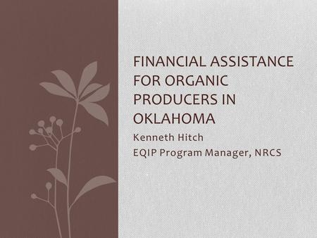 Kenneth Hitch EQIP Program Manager, NRCS FINANCIAL ASSISTANCE FOR ORGANIC PRODUCERS IN OKLAHOMA.