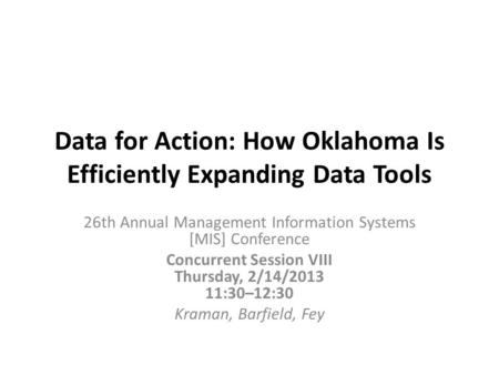 Data for Action: How Oklahoma Is Efficiently Expanding Data Tools 26th Annual Management Information Systems [MIS] Conference Concurrent Session VIII Thursday,