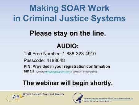 Making SOAR Work in Criminal Justice Systems Please stay on the line. AUDIO: Toll Free Number: 1-888-323-4910 Passcode: 4188048 PIN: Provided in your registration.