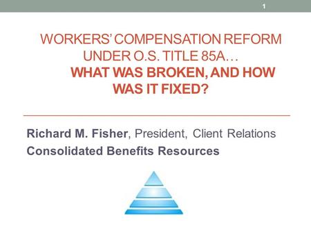 WORKERS' COMPENSATION REFORM UNDER O.S. TITLE 85A… WHAT WAS BROKEN, AND HOW WAS IT FIXED? Richard M. Fisher, President, Client Relations Consolidated Benefits.