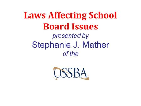 Laws Affecting School Board Issues presented by Stephanie J. Mather of the.
