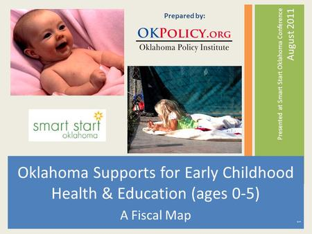 Oklahoma Supports for Early Childhood Health & Education (ages 0-5) A Fiscal Map Presented at Smart Start Oklahoma Conference August 2011 Prepared by: