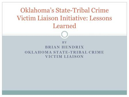 Oklahoma's State-Tribal Crime Victim Liaison Initiative: Lessons Learned BY BRIAN HENDRIX OKLAHOMA STATE-TRIBAL CRIME VICTIM LIAISON.