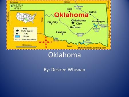Oklahoma By: Desiree Whisnan. State Capital: Oklahoma city It is a 69,903 sq. miles area and the 20 th biggest State in the USA.