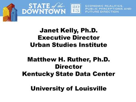 Janet Kelly, Ph.D. Executive Director Urban Studies Institute Matthew H. Ruther, Ph.D. Director Kentucky State Data Center University of Louisville.
