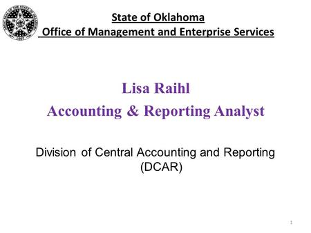 State of Oklahoma Office of Management and Enterprise Services Lisa Raihl Accounting & Reporting Analyst Division of Central Accounting and Reporting (DCAR)