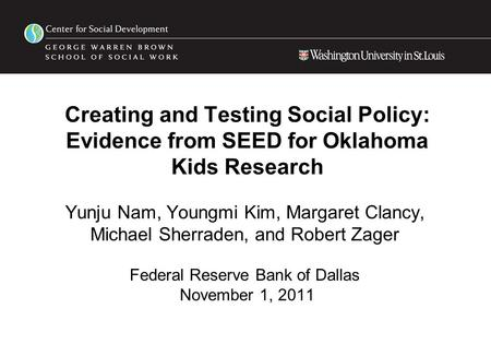 Creating and Testing Social Policy: Evidence from SEED for Oklahoma Kids Research Yunju Nam, Youngmi Kim, Margaret Clancy, Michael Sherraden, and Robert.