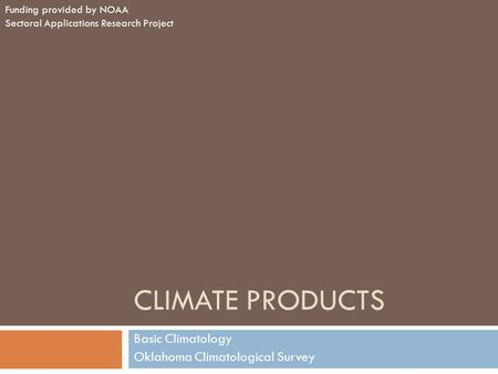 CLIMATE PRODUCTS Basic Climatology Oklahoma Climatological Survey Funding provided by NOAA Sectoral Applications Research Project.