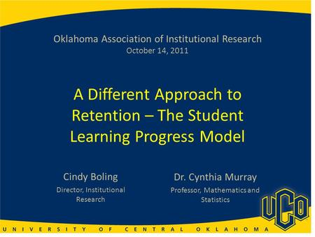 Oklahoma Association of Institutional Research October 14, 2011 A Different Approach to Retention – The Student Learning Progress Model Cindy Boling Director,