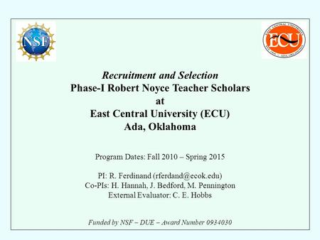 Recruitment and Selection Phase-I Robert Noyce Teacher Scholars at East Central University (ECU) Ada, Oklahoma Program Dates: Fall 2010 – Spring 2015 PI: