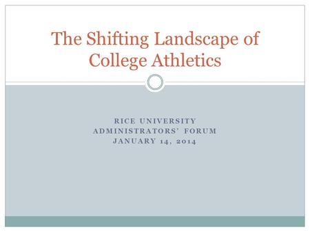 RICE UNIVERSITY ADMINISTRATORS' FORUM JANUARY 14, 2014 The Shifting Landscape of College Athletics.