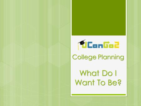 College Planning What Do I Want To Be?. What Is UCanGo2?  A college access program for high school and middle school students and parents  Provides.