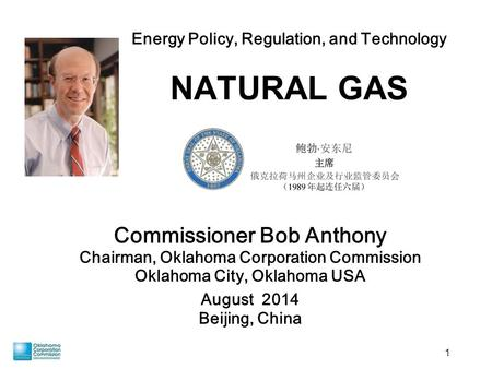 1 Commissioner Bob Anthony Chairman, Oklahoma Corporation Commission Oklahoma City, Oklahoma USA August 2014 Beijing, China Energy Policy, Regulation,