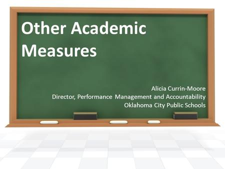 Other Academic Measures Alicia Currin-Moore Director, Performance Management and Accountability Oklahoma City Public Schools.