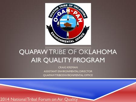 QUAPAW TRIBE OF OKLAHOMA AIR QUALITY PROGRAM CRAIG KREMAN ASSISTANT ENVIRONMENTAL DIRECTOR QUAPAW TRIBE ENVIRONMENTAL OFFICE 2014 National Tribal Forum.