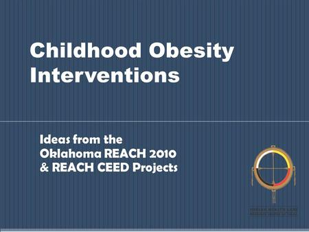Childhood Obesity Interventions Ideas from the Oklahoma REACH 2010 & REACH CEED Projects.