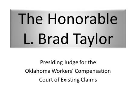 The Honorable L. Brad Taylor Presiding Judge for the Oklahoma Workers' Compensation Court of Existing Claims.