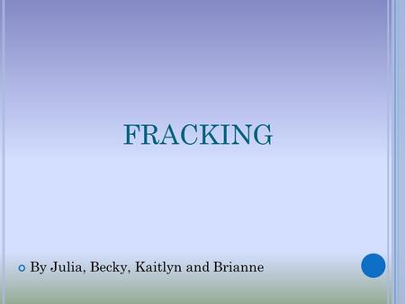 FRACKING By Julia, Becky, Kaitlyn and Brianne. W HAT IS F RACKING ? Hydraulic Fracturing or Fracking is the process of drilling and injecting Fracking.