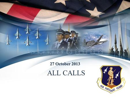 ALL CALLS 27 October 2013. DATES Oct 2013 = Optional Implementation (ANG) Jan 2014 = Air Force Reserves Oct 2015 = Mandatory Implementation (ANG) CCAF.
