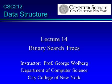 CSC212 Data Structure Lecture 14 Binary Search Trees Instructor: Prof. George Wolberg Department of Computer Science City College of New York.