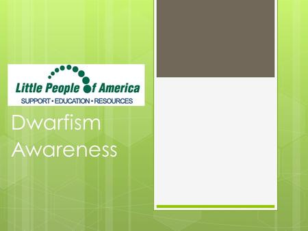 Dwarfism Awareness. Dwarfism Little People of America (LPA) defines dwarfism as a medical or genetic condition that usually results in an adult height.