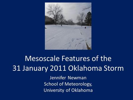 Mesoscale Features of the 31 January 2011 Oklahoma Storm Jennifer Newman School of Meteorology, University of Oklahoma.